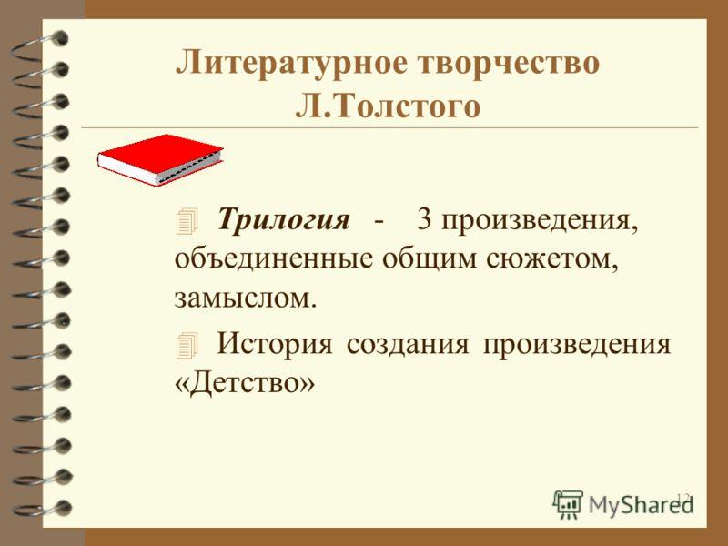 12 Литературное творчество Л.Толстого 4 Трилогия - 3 произведения, объединенные общим сюжетом, замыслом. 4 История создания произведения «Детство»
