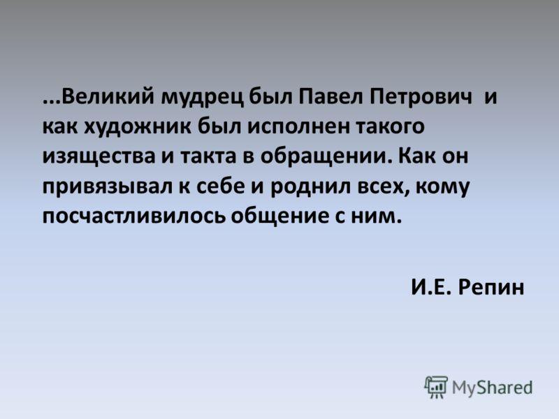 ...Великий мудрец был Павел Петрович и как художник был исполнен такого изящества и такта в обращении. Как он привязывал к себе и роднил всех, кому посчастливилось общение с ним. И.Е. Репин