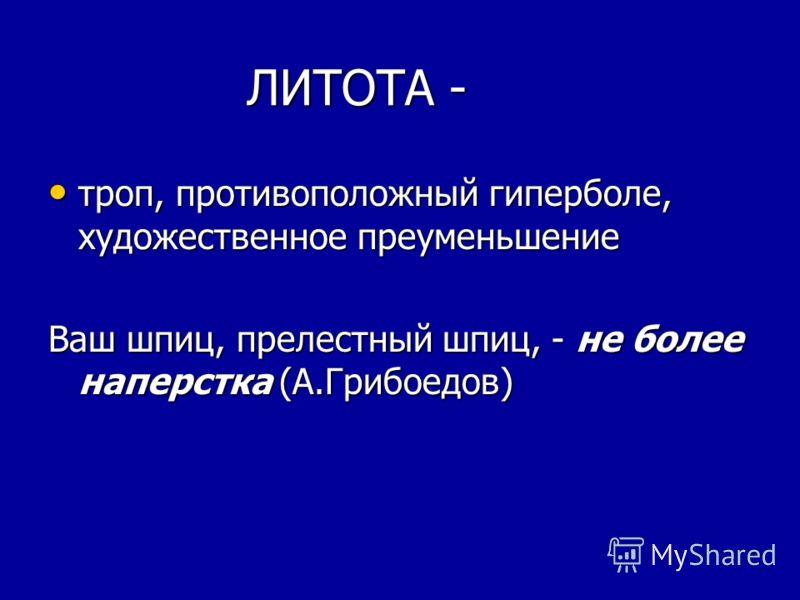 ЛИТОТА - ЛИТОТА - троп, противоположный гиперболе, художественное преуменьшение троп, противоположный гиперболе, художественное преуменьшение Ваш шпиц, прелестный шпиц, - не более наперстка (А.Грибоедов)
