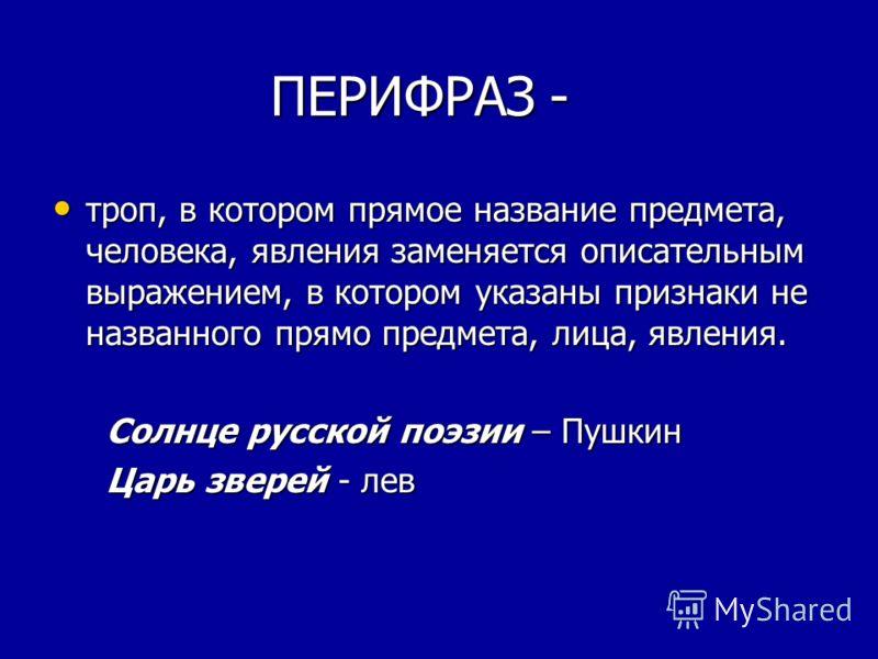 ПЕРИФРАЗ - ПЕРИФРАЗ - троп, в котором прямое название предмета, человека, явления заменяется описательным выражением, в котором указаны признаки не названного прямо предмета, лица, явления. троп, в котором прямое название предмета, человека, явления