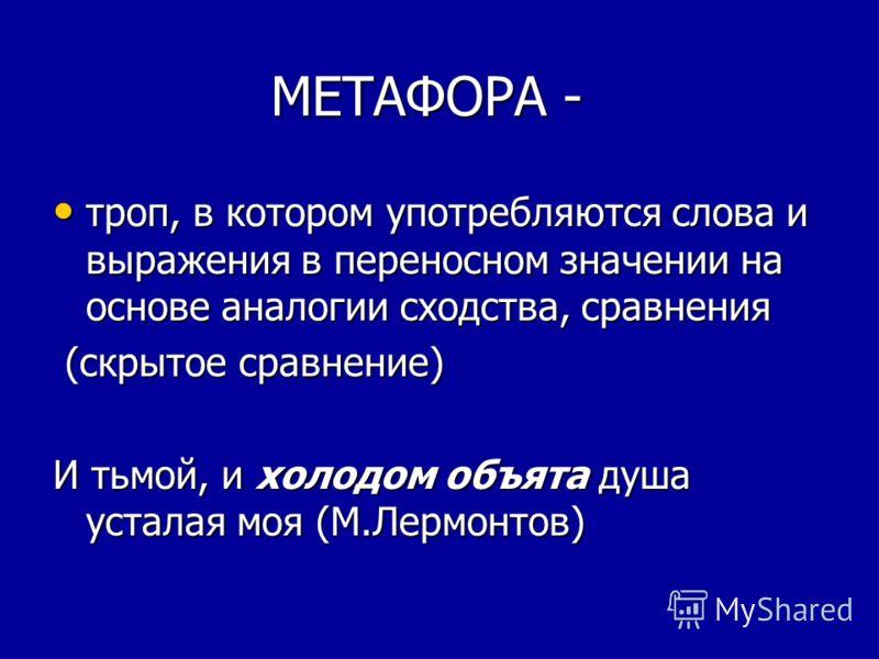 МЕТАФОРА - МЕТАФОРА - троп, в котором употребляются слова и выражения в переносном значении на основе аналогии сходства, сравнения троп, в котором употребляются слова и выражения в переносном значении на основе аналогии сходства, сравнения (скрытое с