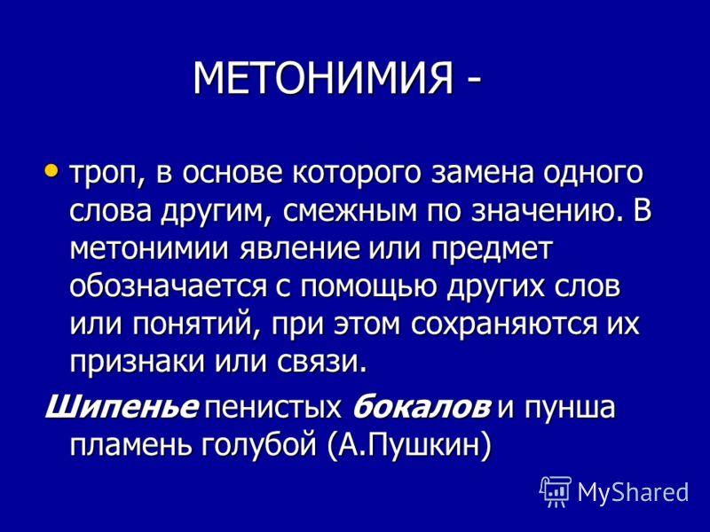 МЕТОНИМИЯ - МЕТОНИМИЯ - троп, в основе которого замена одного слова другим, смежным по значению. В метонимии явление или предмет обозначается с помощью других слов или понятий, при этом сохраняются их признаки или связи. троп, в основе которого замен
