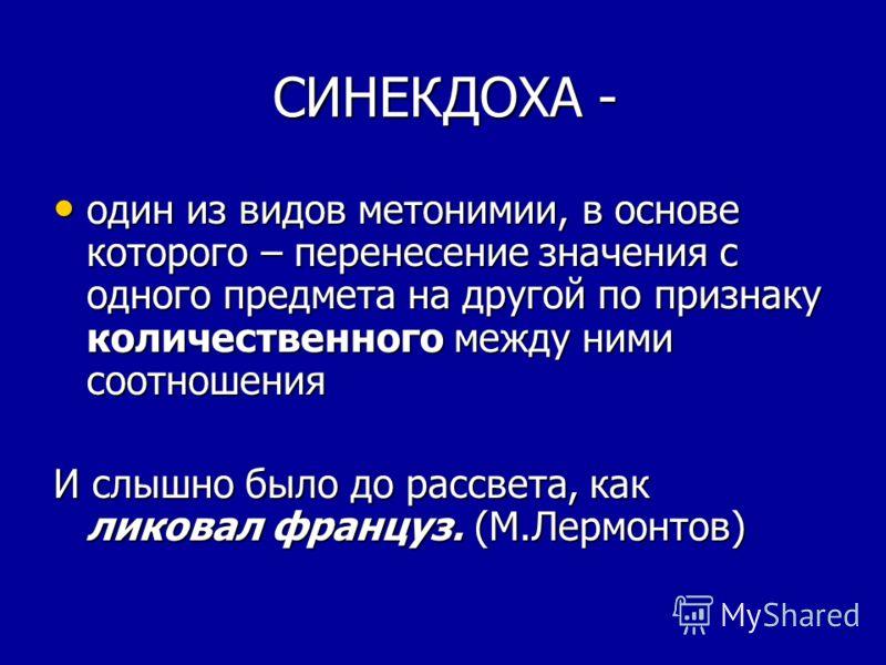 СИНЕКДОХА - СИНЕКДОХА - один из видов метонимии, в основе которого – перенесение значения с одного предмета на другой по признаку количественного между ними соотношения один из видов метонимии, в основе которого – перенесение значения с одного предме