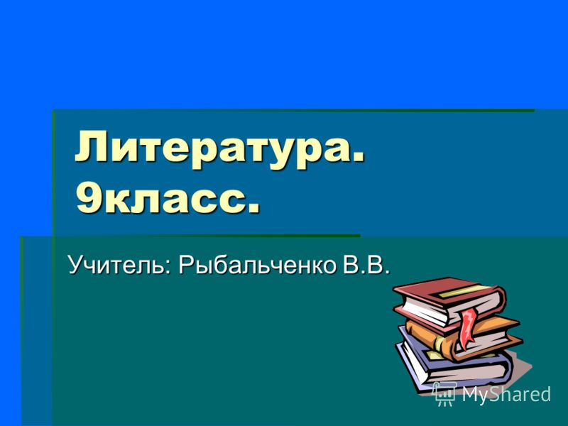 Литература. 9класс. Учитель: Рыбальченко В.В.