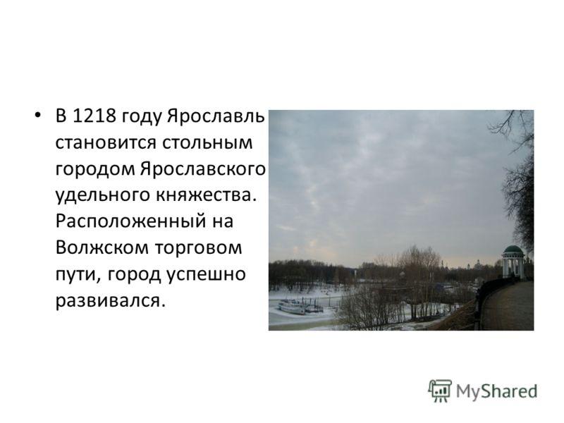 В 1218 году Ярославль становится стольным городом Ярославского удельного княжества. Расположенный на Волжском торговом пути, город успешно развивался.