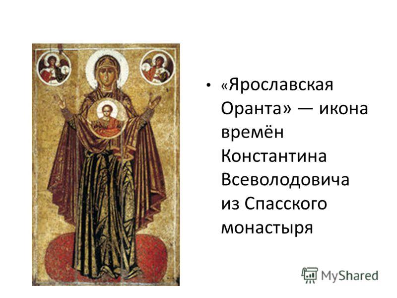 « Ярославская Оранта» икона времён Константина Всеволодовича из Спасского монастыря