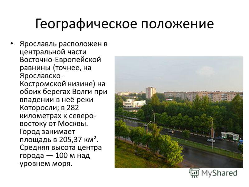 Географическое положение Ярославль расположен в центральной части Восточно-Европейской равнины (точнее, на Ярославско- Костромской низине) на обоих берегах Волги при впадении в неё реки Которосли; в 282 километрах к северо- востоку от Москвы. Город з