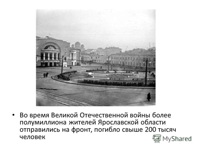 Во время Великой Отечественной войны более полумиллиона жителей Ярославской области отправились на фронт, погибло свыше 200 тысяч человек