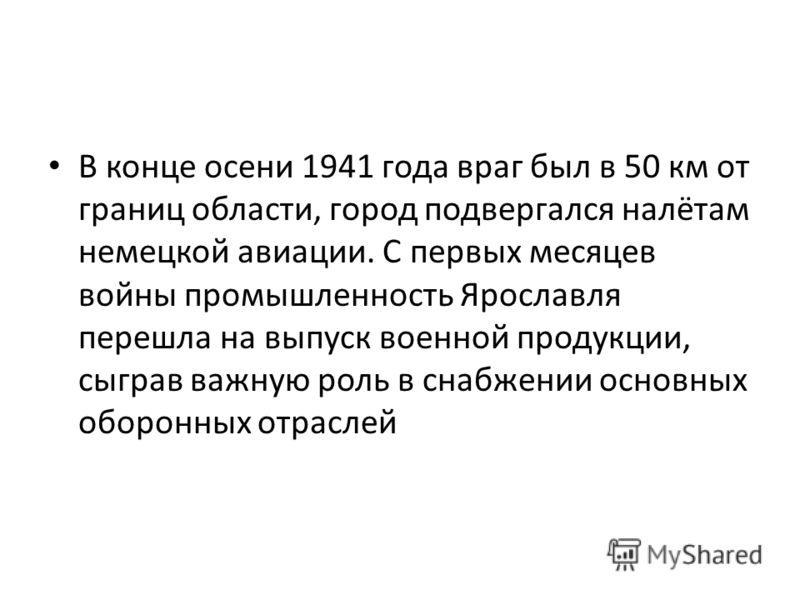 В конце осени 1941 года враг был в 50 км от границ области, город подвергался налётам немецкой авиации. С первых месяцев войны промышленность Ярославля перешла на выпуск военной продукции, сыграв важную роль в снабжении основных оборонных отраслей