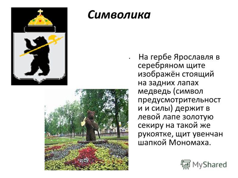 Символика На гербе Ярославля в серебряном щите изображён стоящий на задних лапах медведь (символ предусмотрительност и и силы) держит в левой лапе золотую секиру на такой же рукоятке, щит увенчан шапкой Мономаха.
