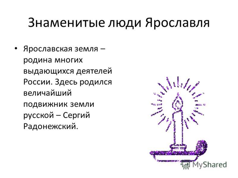 Знаменитые люди Ярославля Ярославская земля – родина многих выдающихся деятелей России. Здесь родился величайший подвижник земли русской – Сергий Радонежский.