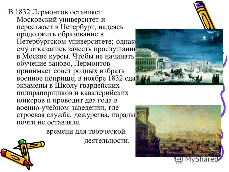 В 1832 Лермонтов оставляет Московский университет и переезжает в Петербург, надеясь продолжить образование в Петербургском университете; однако ему отказались зачесть прослушанные в Москве курсы. Чтобы не начинать обучение заново, Лермонтов принимает