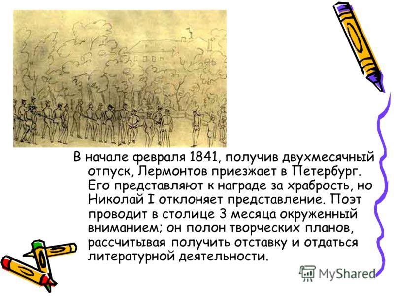 В начале февраля 1841, получив двухмесячный отпуск, Лермонтов приезжает в Петербург. Его представляют к награде за храбрость, но Николай I отклоняет представление. Поэт проводит в столице 3 месяца окруженный вниманием; он полон творческих планов, рас