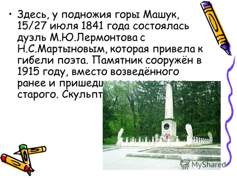 Здесь, у подножия горы Машук, 15/27 июля 1841 года состоялась дуэль М.Ю.Лермонтова с Н.С.Мартыновым, которая привела к гибели поэта. Памятник сооружён в 1915 году, вместо возведённого ранее и пришедшего в негодность старого. Скульптор Б.М.Микешин.