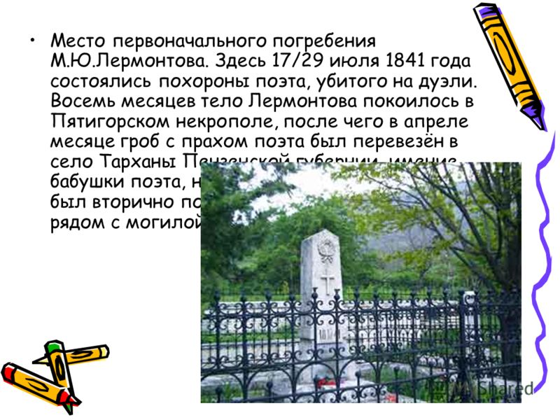 Место первоначального погребения М.Ю.Лермонтова. Здесь 17/29 июля 1841 года состоялись похороны поэта, убитого на дуэли. Восемь месяцев тело Лермонтова покоилось в Пятигорском некрополе, после чего в апреле месяце гроб с прахом поэта был перевезён в