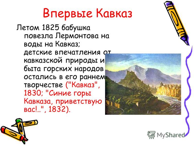 Впервые Кавказ Летом 1825 бабушка повезла Лермонтова на воды на Кавказ; детские впечатления от кавказской природы и быта горских народов остались в его раннем творчестве (Кавказ, 1830; Синие горы Кавказа, приветствую вас!.., 1832).