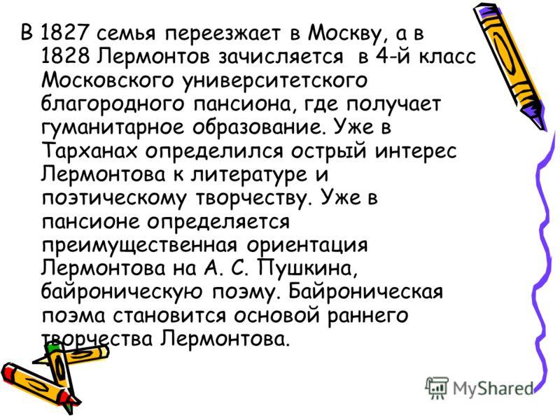 В 1827 семья переезжает в Москву, а в 1828 Лермонтов зачисляется в 4-й класс Московского университетского благородного пансиона, где получает гуманитарное образование. Уже в Тарханах определился острый интерес Лермонтова к литературе и поэтическому т