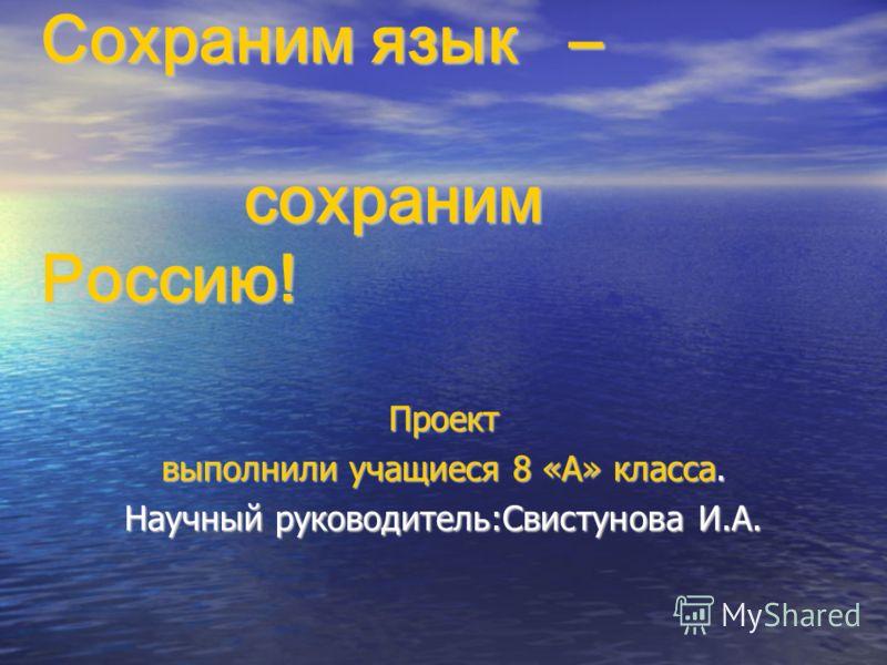 Сохраним язык – сохраним Россию! Проект выполнили учащиеся 8 «А» класса. Научный руководитель:Свистунова И.А.