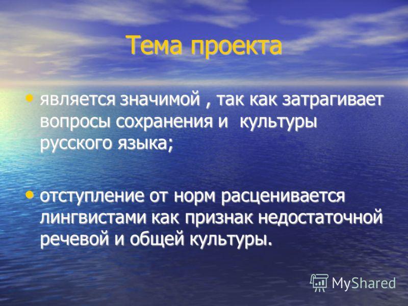 Тема проекта является значимой, так как затрагивает вопросы сохранения и культуры русского языка; является значимой, так как затрагивает вопросы сохранения и культуры русского языка; отступление от норм расценивается лингвистами как признак недостато