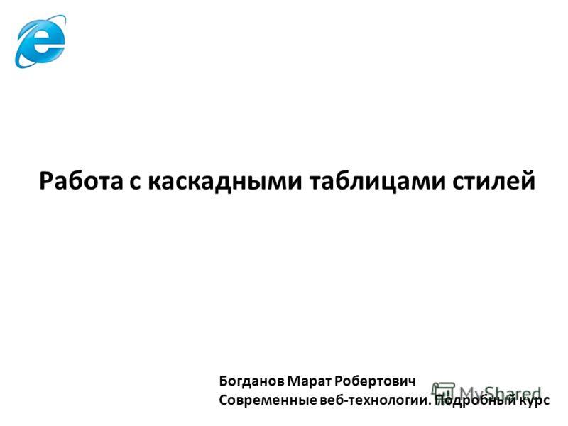 Богданов Марат Робертович Современные веб-технологии. Подробный курс Работа с каскадными таблицами стилей
