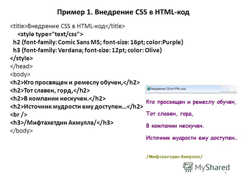 Пример 1. Внедрение CSS в HTML-код Внедрение CSS в HTML-код h2 {font-family: Comic Sans MS; font-size: 16pt; color:Purple} h3 {font-family: Verdana; font-size: 12pt; color: Olive} Кто просвящен и ремеслу обучен, Тот славен, горд, В компании нескучен.