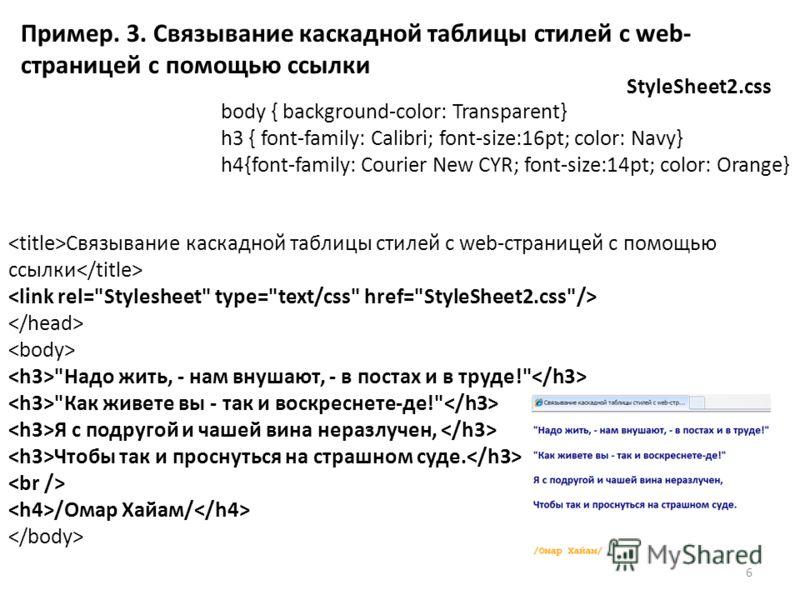 Пример. 3. Связывание каскадной таблицы стилей с web- страницей с помощью ссылки StyleSheet2.css body { background-color: Transparent} h3 { font-family: Calibri; font-size:16pt; color: Navy} h4{font-family: Courier New CYR; font-size:14pt; color: Ora