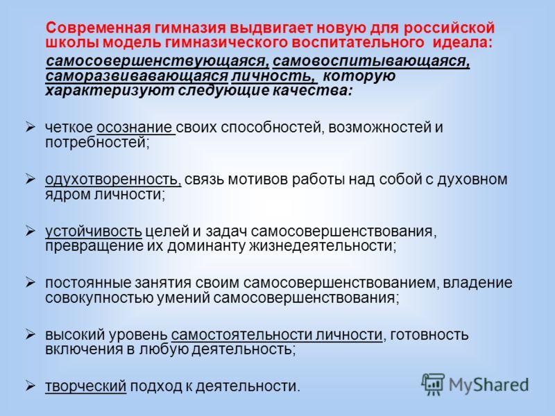 Современная гимназия выдвигает новую для российской школы модель гимназического воспитательного идеала: самосовершенствующаяся, самовоспитывающаяся, саморазвивавающаяся личность, которую характеризуют следующие качества: четкое осознание своих способ