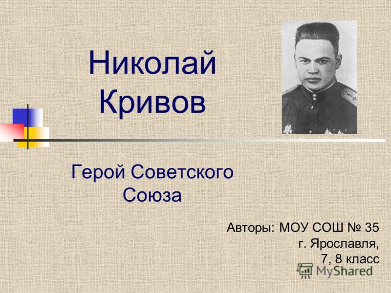 Николай Кривов Герой Советского Союза Авторы: МОУ СОШ 35 г. Ярославля, 7, 8 класс