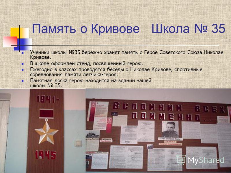 Память о Кривове Школа 35 Ученики школы 35 бережно хранят память о Герое Советского Союза Николае Кривове. В школе оформлен стенд, посвященный герою. Ежегодно в классах проводятся беседы о Николае Кривове, спортивные соревнования памяти летчика-героя