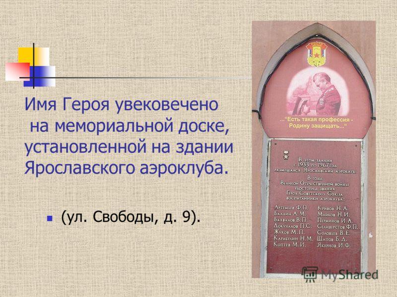 Имя Героя увековечено на мемориальной доске, установленной на здании Ярославского аэроклуба. (ул. Свободы, д. 9).