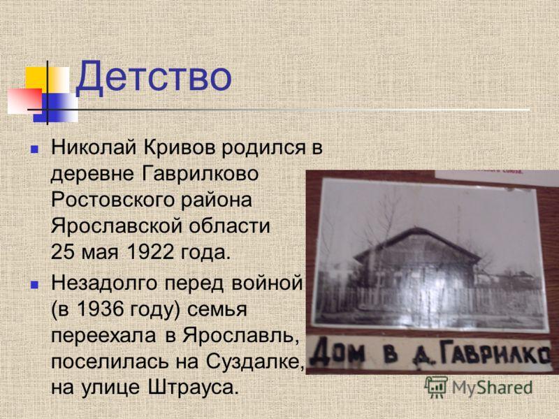 Детство Николай Кривов родился в деревне Гаврилково Ростовского района Ярославской области 25 мая 1922 года. Незадолго перед войной (в 1936 году) семья переехала в Ярославль, поселилась на Суздалке, на улице Штрауса.