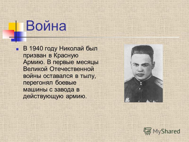 Война В 1940 году Николай был призван в Красную Армию. В первые месяцы Великой Отечественной войны оставался в тылу, перегонял боевые машины с завода в действующую армию.