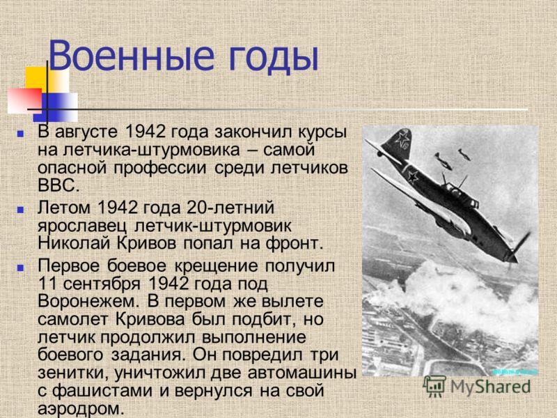 Военные годы В августе 1942 года закончил курсы на летчика-штурмовика – самой опасной профессии среди летчиков ВВС. Летом 1942 года 20-летний ярославец летчик-штурмовик Николай Кривов попал на фронт. Первое боевое крещение получил 11 сентября 1942 го