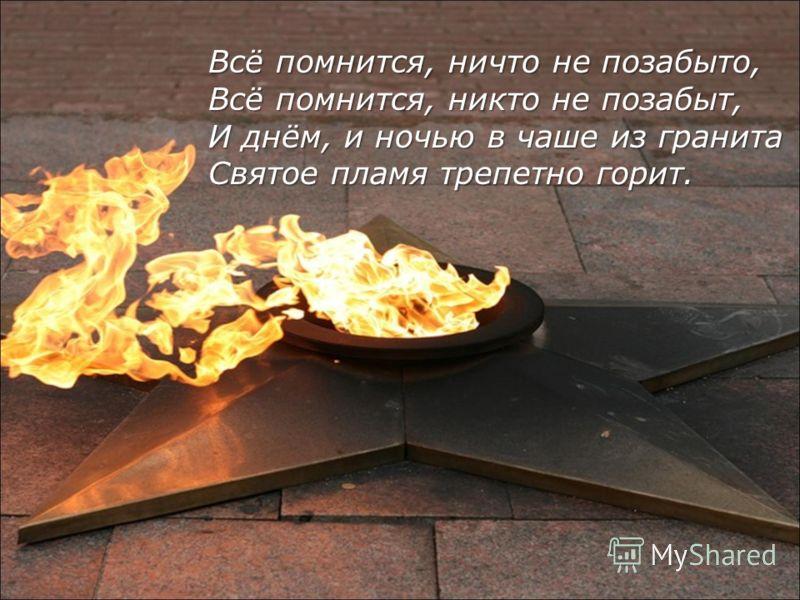 Всё помнится, ничто не позабыто, Всё помнится, никто не позабыт, И днём, и ночью в чаше из гранита Святое пламя трепетно горит.