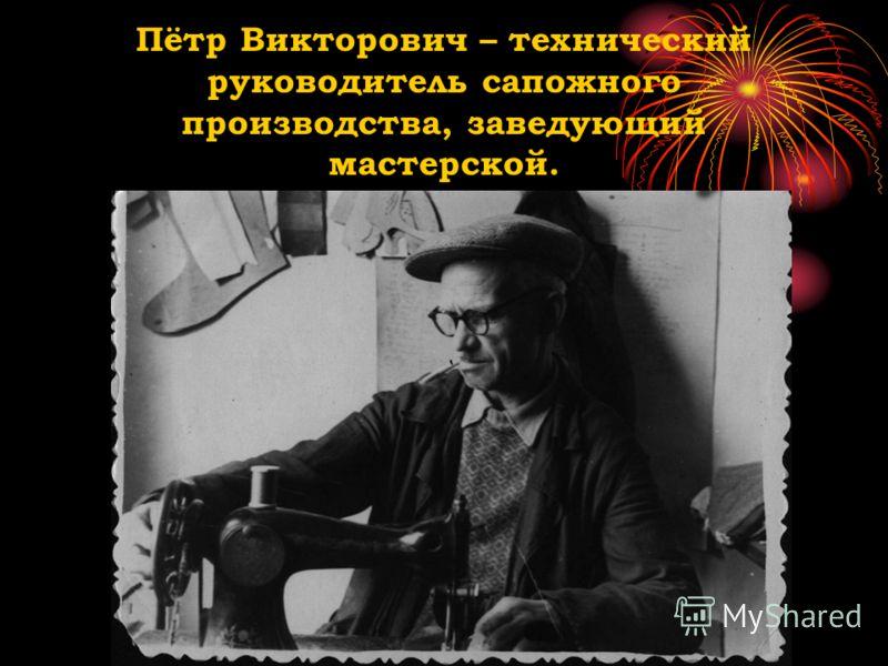 Пётр Викторович – технический руководитель сапожного производства, заведующий мастерской.