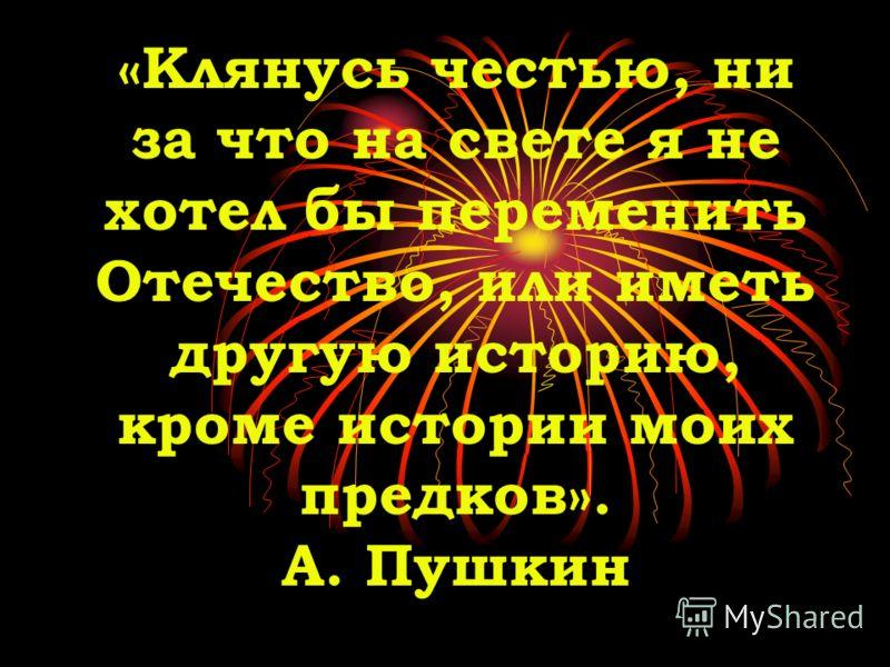 «Клянусь честью, ни за что на свете я не хотел бы переменить Отечество, или иметь другую историю, кроме истории моих предков». А. Пушкин