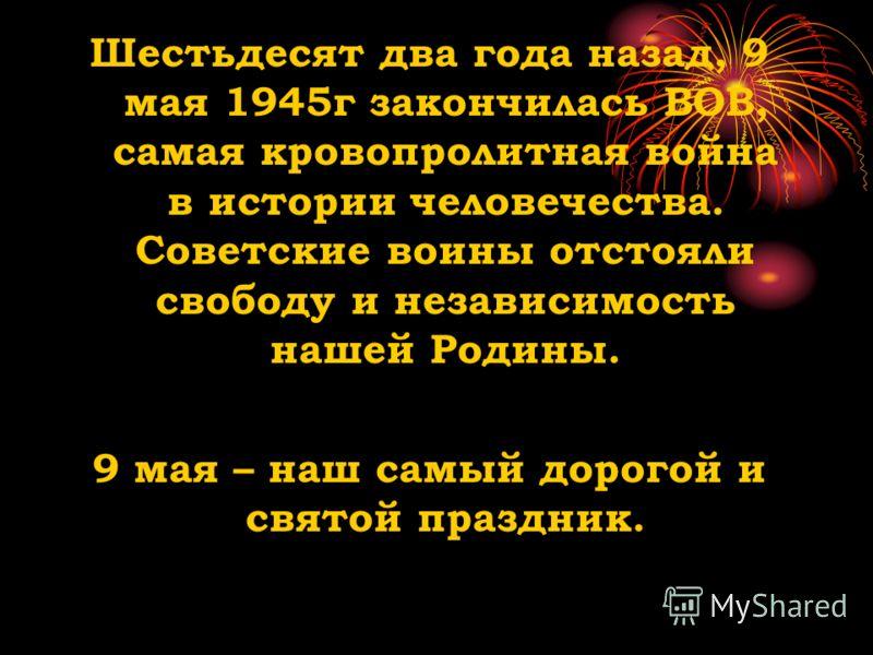 Шестьдесят два года назад, 9 мая 1945г закончилась ВОВ, самая кровопролитная война в истории человечества. Советские воины отстояли свободу и независимость нашей Родины. 9 мая – наш самый дорогой и святой праздник.
