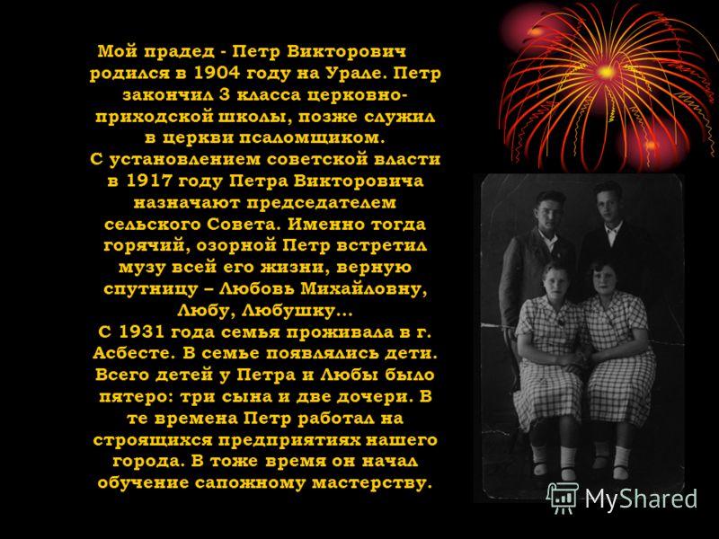 Мой прадед - Петр Викторович родился в 1904 году на Урале. Петр закончил 3 класса церковно- приходской школы, позже служил в церкви псаломщиком. С установлением советской власти в 1917 году Петра Викторовича назначают председателем сельского Совета.