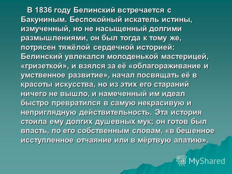 В 1836 году Белинский встречается с Бакуниным. Беспокойный искатель истины, измученный, но не насыщенный долгими размышлениями, он был тогда к тому же, потрясен тяжёлой сердечной историей: Белинский увлекался молоденькой мастерицей, «гризеткой», и вз