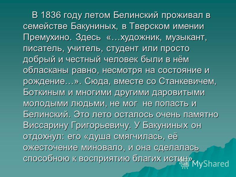 В 1836 году летом Белинский проживал в семействе Бакуниных, в Тверском имении Премухино. Здесь «…художник, музыкант, писатель, учитель, студент или просто добрый и честный человек были в нём обласканы равно, несмотря на состояние и рождение…». Сюда,