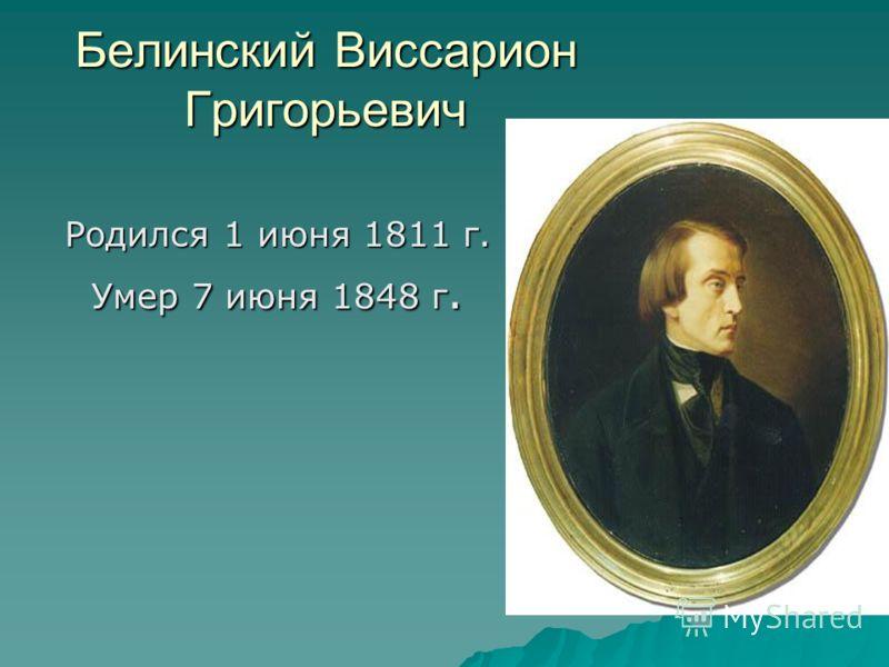 Белинский Виссарион Григорьевич Родился 1 июня 1811 г. Умер 7 июня 1848 г.