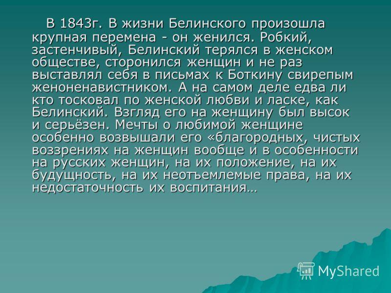 В 1843г. В жизни Белинского произошла крупная перемена - он женился. Робкий, застенчивый, Белинский терялся в женском обществе, сторонился женщин и не раз выставлял себя в письмах к Боткину свирепым женоненавистником. А на самом деле едва ли кто тоск