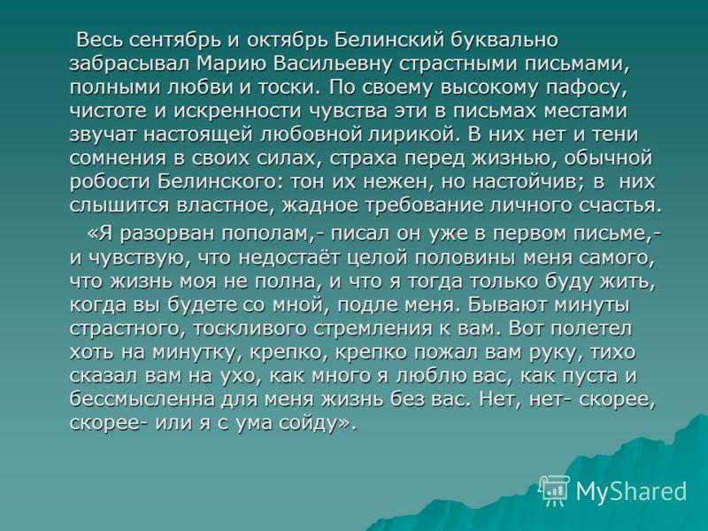 Весь сентябрь и октябрь Белинский буквально забрасывал Марию Васильевну страстными письмами, полными любви и тоски. По своему высокому пафосу, чистоте и искренности чувства эти в письмах местами звучат настоящей любовной лирикой. В них нет и тени сом