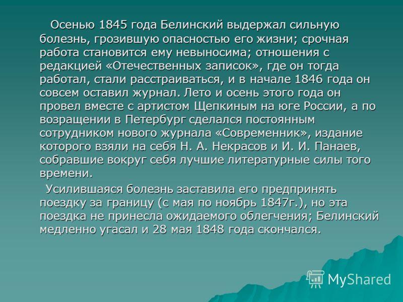 Осенью 1845 года Белинский выдержал сильную болезнь, грозившую опасностью его жизни; срочная работа становится ему невыносима; отношения с редакцией «Отечественных записок», где он тогда работал, стали расстраиваться, и в начале 1846 года он совсем о