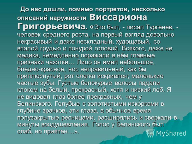 До нас дошли, помимо портретов, несколько описаний наружности Виссарион а Григорьевич а. « Это был, - писал Тургенев, - человек среднего роста, на первый взгляд довольно некрасивый и даже нескладный, худощавый, со впалой грудью и понурой головой. Вся