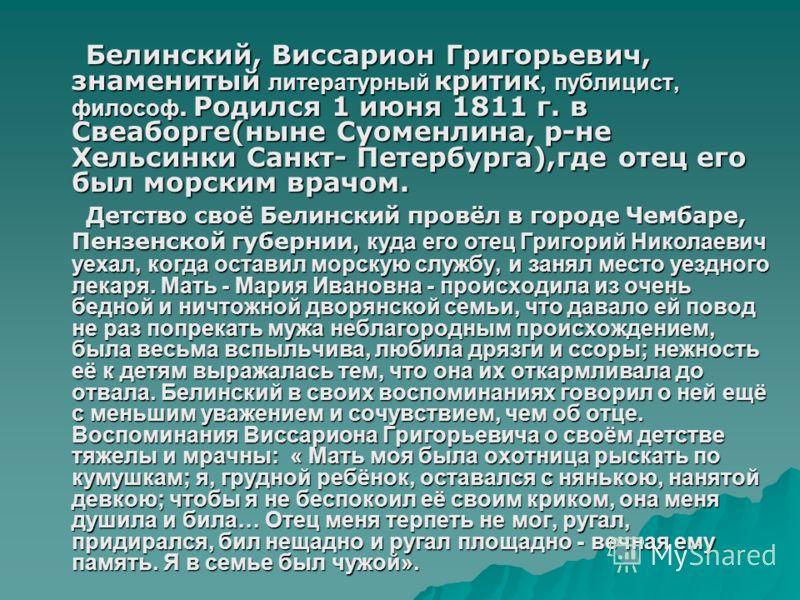 Белинский, Виссарион Григорьевич, знаменитый литературный критик, публицист, философ. Родился 1 июня 1811 г. в Свеаборге(ныне Суоменлина, р-не Хельсинки Санкт- Петербурга),где отец его был морским врачом. Детство своё Белинский провёл в городе Чембар