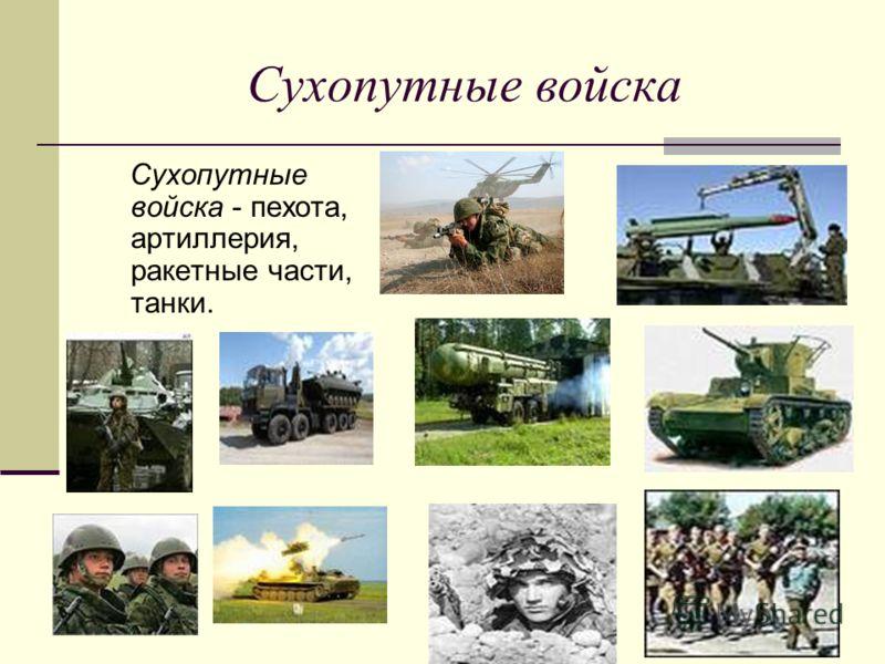 Сухопутные войска Сухопутные войска - пехота, артиллерия, ракетные части, танки.