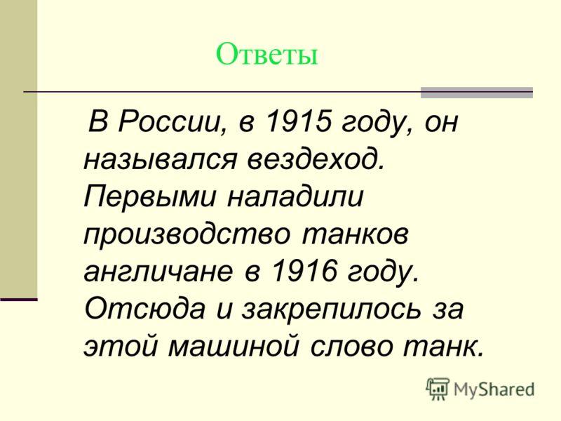 Ответы В России, в 1915 году, он назывался вездеход. Первыми наладили производство танков англичане в 1916 году. Отсюда и закрепилось за этой машиной слово танк.