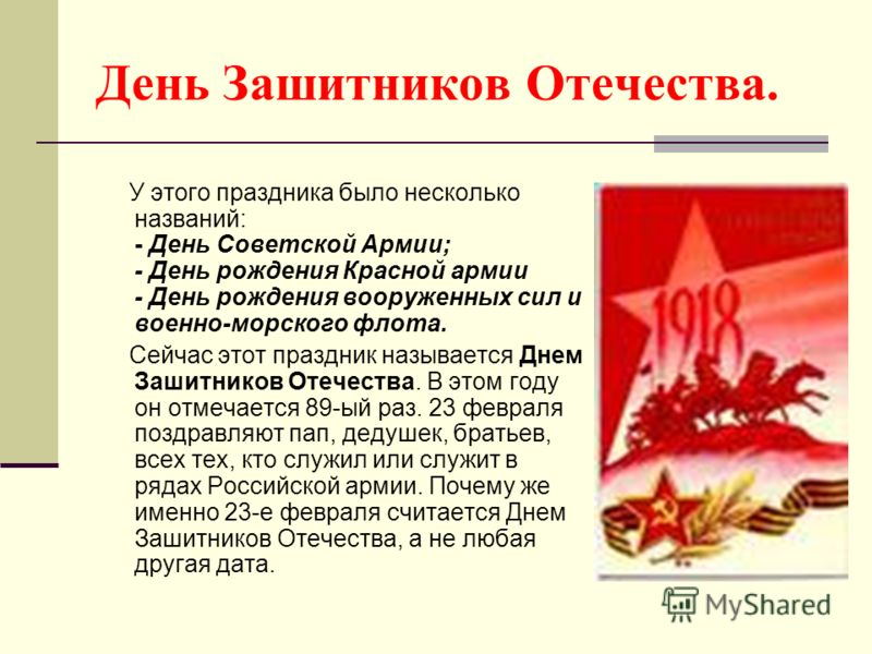 День Зашитников Отечества. У этого праздника было несколько названий: - День Советской Армии; - День рождения Красной армии - День рождения вооруженных сил и военно-морского флота. Сейчас этот праздник называется Днем Зашитников Отечества. В этом год