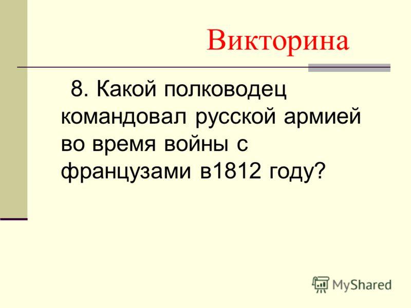 Викторина 8. Какой полководец командовал русской армией во время войны с французами в1812 году?